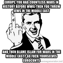 middle finger - Europe, you had countless wars in history before WWII, then you threw Jews in the Middle East And then blame Islam for wars in the Middle East? Go Fuck yourselves Eurocunts