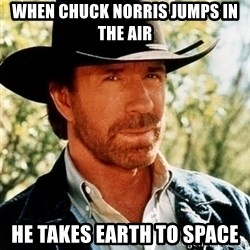 Chuck Norris Pwns - When chuck norris jumps in the air he takes earth to space
