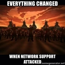 until the fire nation attacked. - Everything Changed when network support attacked