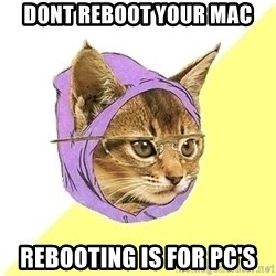 Hipster Cat - dont reboot your mac rebooting is for PC's