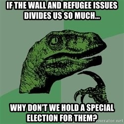 Raptor - If the wall and refugee ISSUEs divides us so much... Why don't we hold a special election for them?
