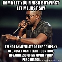 Kanye - imma let you finish but first let me just say i'm not an affiliate of the company because i can't exert control, regardless of my ownership percentage
