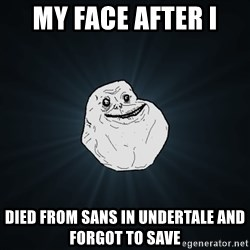 Forever Alone - my face after i  died from sans in undertale and forgot to save