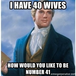Joseph Smith - I have 40 wives  How would you like to be number 41