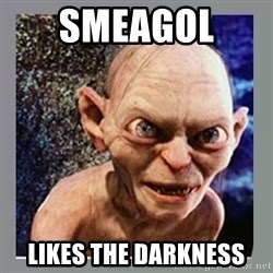 Smeagol - smeagol  LIKES THE DARKNESS