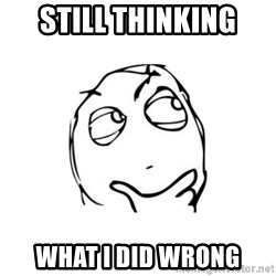 thinking guy - still thinking what I did wrong