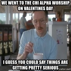 I guess you could say things are getting pretty serious - We went to the chi alpha worship on valentines day i guess you could say things are getting pretty serious