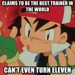 Y U NO ASH - Claims to be the best trainer in the world Can't even turn eleven