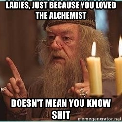 dumbledore fingers - Ladies, Just because you LOVEd the alchemist Doesn't mean you know shit