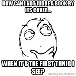 thinking guy - How can I not judge a book by its cover... When it's the first thnig I see?