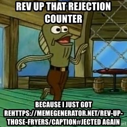 Rev Up Those Fryers - Rev up that rejection counter  Because I just got rehttps://memegenerator.net/Rev-Up-Those-Fryers/caption#jected again