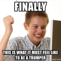Internet Kid Troll - Finally This is what it must feel like to be a trumper