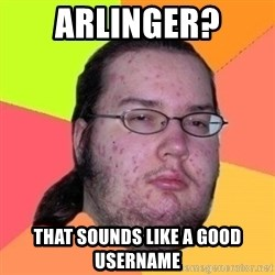 Fat Nerd guy - arlinger? That sounds like a good username