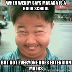 Lolwtf - When Wendy says Masada is a good school But not everyone does extension maths