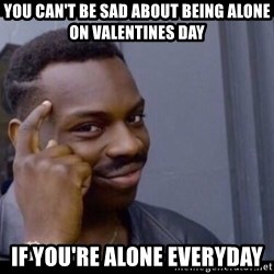 You Can't If You Don't - You can't be sad about being alone on valentines day if you're alone everyday