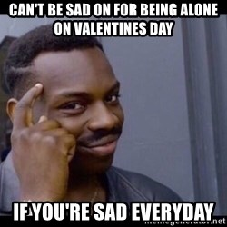 You Can't If You Don't - Can't be sad on for being alone on valentines day If you're sad everyday
