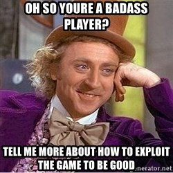 Oh so you're - OH So youre a badass player? Tell me more about how to exploit the game to be good