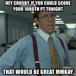 Yeah that'd be great... - Hey crosby..if you could score your 1000th pt tonight that would be great mmkay