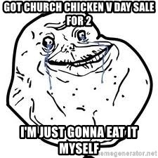 forever alone 2 - Got church chicken v day sale for 2 I'm just gonna eat it myself