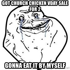 forever alone 2 - Got church chicken vday sale for 2 Gonna eat it by myself
