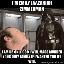 I find your lack of faith disturbing - I'm Emily Jaazaniah Zimmerman I am ur only god i will mass murder your only family if i wanted too if i will