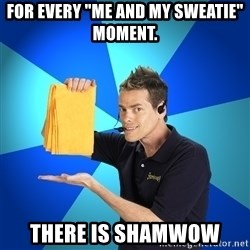 """Shamwow Guy - For every """"me and my sweatie"""" MOMENT. There is shamwow"""