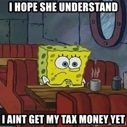 Coffee shop spongebob - I hope she understand  I aint get my tax money yet