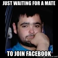 just waiting for a mate - Just waiting for a mate To join facebook