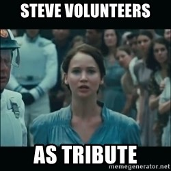 I volunteer as tribute Katniss - Steve volunteers as tribute