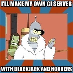 Blackjack and hookers bender - I'll make my own CI SERVER WITH blackjack and hookers