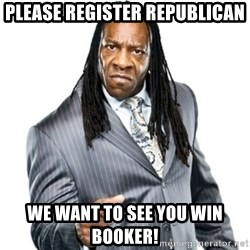 Booker T GM - Please register Republican We want to see you win Booker!