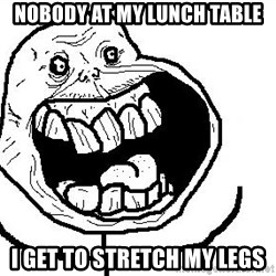 Happy Forever Alone - nobody at my lunch table i get to stretch my legs