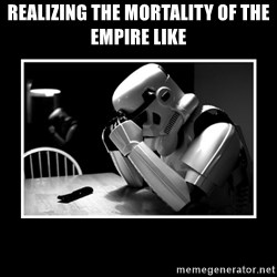 Sad Trooper - REALIZING the mortality of the empire like