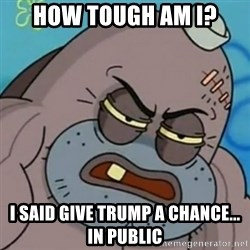 Spongebob How Tough Am I? - How tough am I? I said give trump a chance... In public