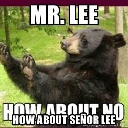 How about no bear - Mr. Lee How about Señor Lee