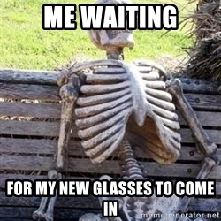 Waiting skeleton meme - Me waiting for my new glasses to come in