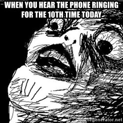 Extreme Rage Face - when you hear the phone ringing for the 10th time today