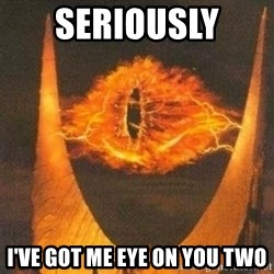 Eye of Sauron - Seriously  I've got me eye on you two