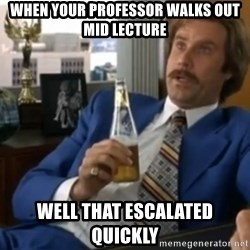 well that escalated quickly  - When your professor walks out mid lecture Well that escalated quickly