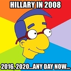 Milhouse - hillary in 2008 2016, 2020...any day now...