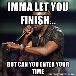 Kanye - Imma let you finish...                     but can you enter your time