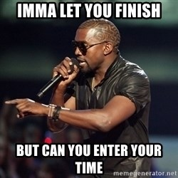 Kanye - imma let you finish but can you enter your time