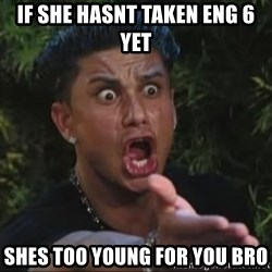 She's too young for you brah - If she hasnt taken eng 6 yet  Shes too Young for You brO