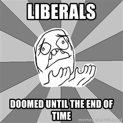 Whyyy??? - liberals doomed until the end of time