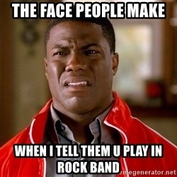 Kevin hart too - THE FACe people make  When i TELL Them u play in  rock band