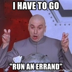 """Dr. Evil Air Quotes - I have to go """"Run an errand"""""""