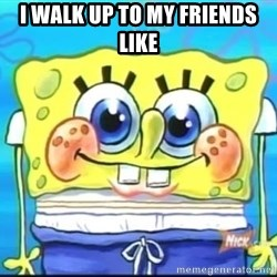Epic Spongebob Face - i walk up to my friends like