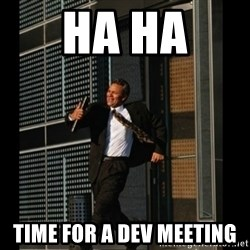 HAHA TIME FOR GUY - HA HA  TIME FOR A DEV MEETING