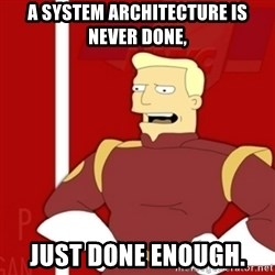 Zapp Brannigan - A system architecture is never done, Just done enough.