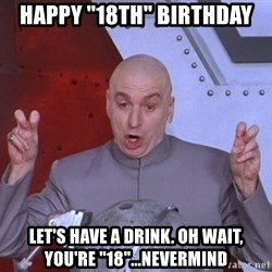 """Dr. Evil Air Quotes - Happy """"18th"""" Birthday Let's have a drink. Oh wait, you're """"18""""...Nevermind"""